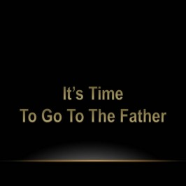 It's Time to go to the Father