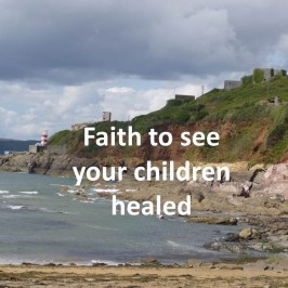 Faith To See Your Children Healed!